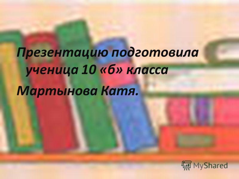 Презентацию подготовила ученица 10 «б» класса Мартынова Катя.