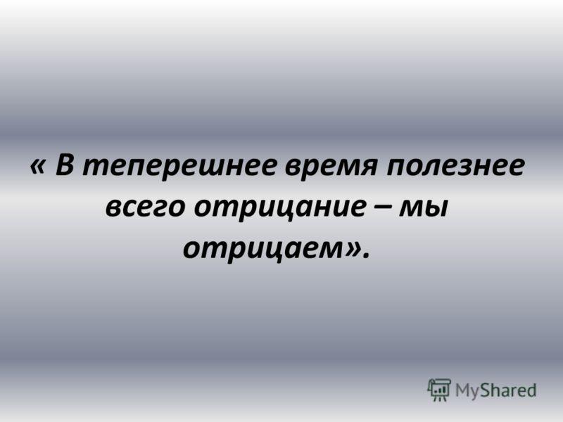 « В теперешнее время полезнее всего отрицание – мы отрицаем».