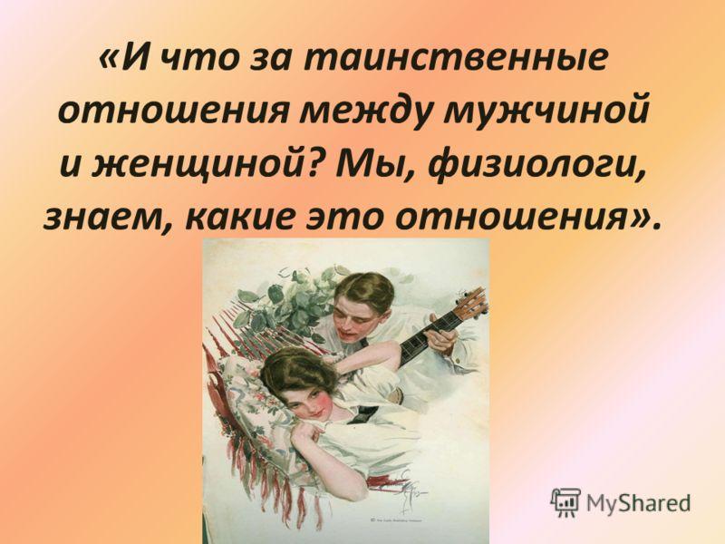 «И что за таинственные отношения между мужчиной и женщиной? Мы, физиологи, знаем, какие это отношения».