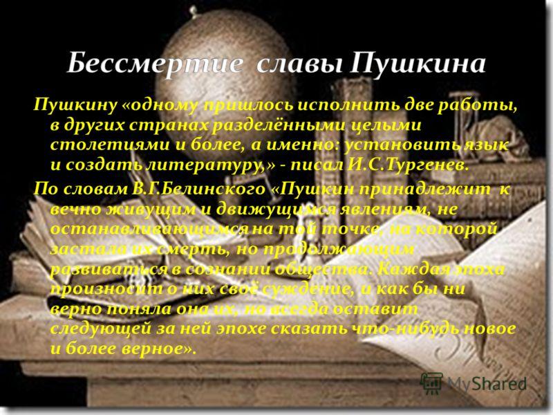 Пушкину «одному пришлось исполнить две работы, в других странах разделёнными целыми столетиями и более, а именно: установить язык и создать литературу,» - писал И.С.Тургенев. По словам В.Г.Белинского «Пушкин принадлежит к вечно живущим и движущимся я