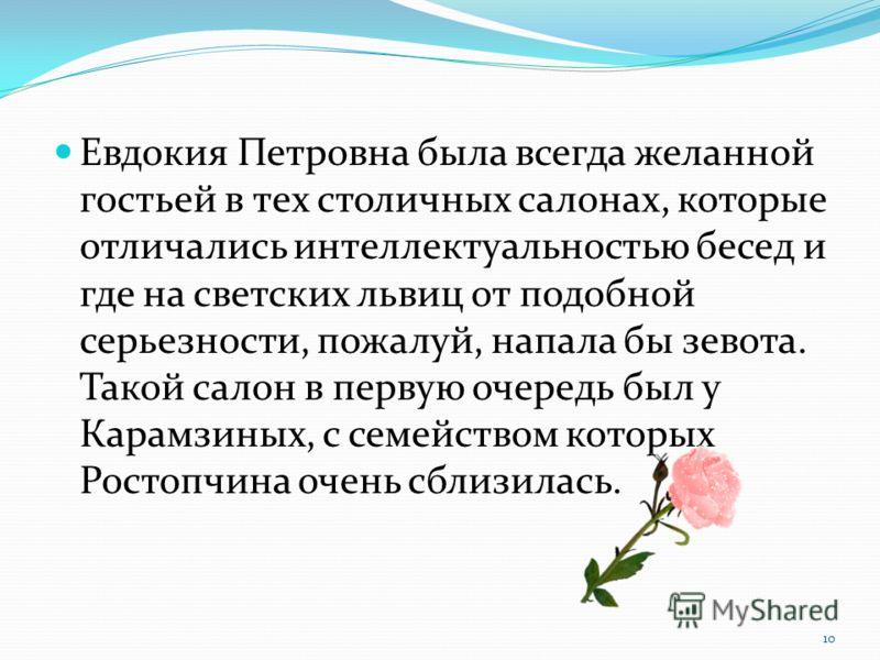 Евдокия Петровна была всегда желанной гостьей в тех столичных салонах, которые отличались интеллектуальностью бесед и где на светских львиц от подобной серьезности, пожалуй, напала бы зевота. Такой салон в первую очередь был у Карамзиных, с семейство