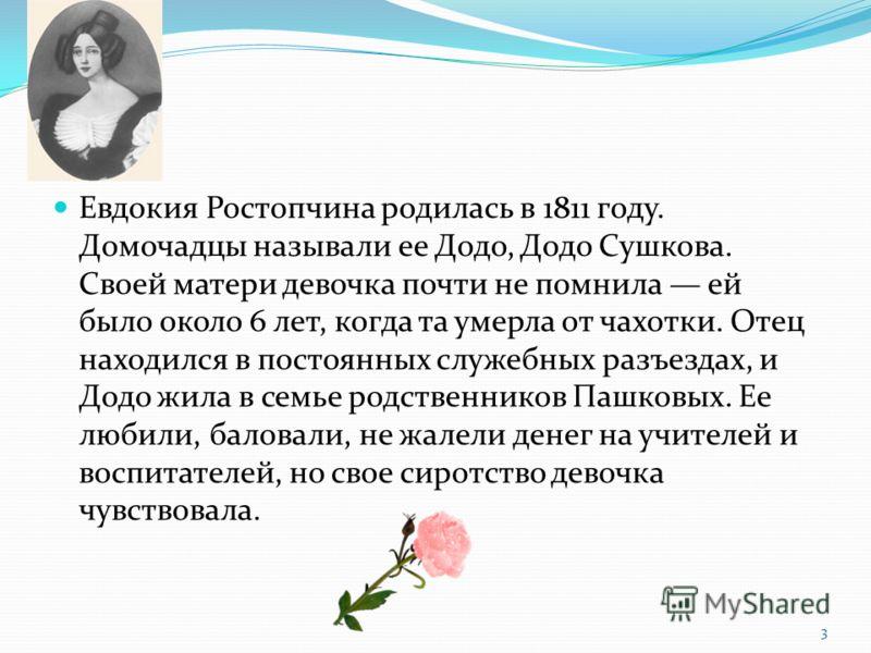 Евдокия Ростопчина родилась в 1811 году. Домочадцы называли ее Додо, Додо Сушкова. Своей матери девочка почти не помнила ей было около 6 лет, когда та умерла от чахотки. Отец находился в постоянных служебных разъездах, и Додо жила в семье родственник