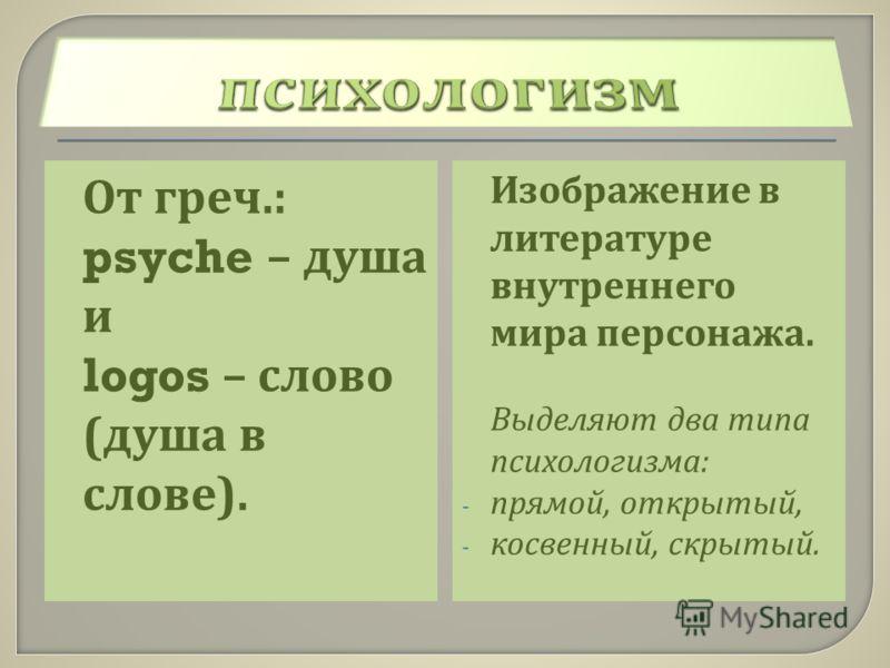 От греч.: psyche – душа и logos – слово ( душа в слове ). Изображение в литературе внутреннего мира персонажа. Выделяют два типа психологизма : - прямой, открытый, - косвенный, скрытый.