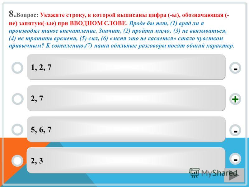 8. Вопрос: Укажите строку, в которой выписаны цифра (-ы), обозначающая (- ие) запятую(-ые) при ВВОДНОМ СЛОВЕ. Вроде бы нет, (1) вряд ли я производил такое впечатление. Значит, (2) пройти мимо, (3) не ввязываться, (4) не тратить времени, (5) сил, (6)