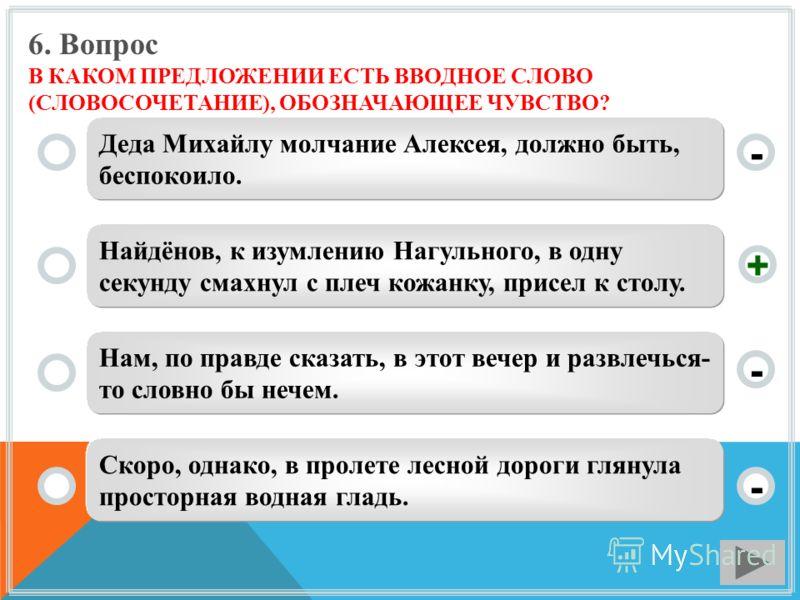 6. Вопрос В КАКОМ ПРЕДЛОЖЕНИИ ЕСТЬ ВВОДНОЕ СЛОВО (СЛОВОСОЧЕТАНИЕ), ОБОЗНАЧАЮЩЕЕ ЧУВСТВО? Деда Михайлу молчание Алексея, должно быть, беспокоило. Найдёнов, к изумлению Нагульного, в одну секунду смахнул с плеч кожанку, присел к столу. Нам, по правде с