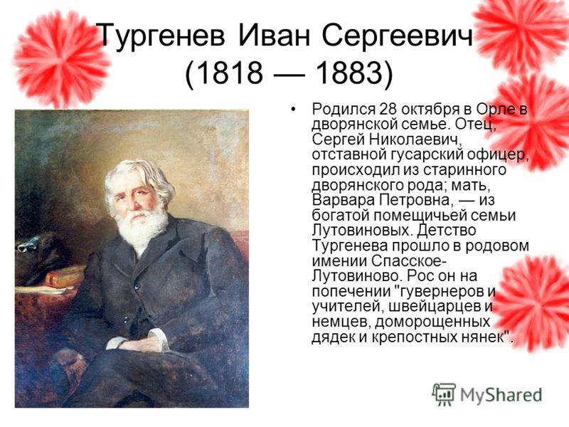 Тургенев Иван Сергеевич (1818 1883) Родился 28 октября в Орле в дворянской семье. Отец, Сергей Николаевич, отставной гусарский офицер, происходил из старинного дворянского рода; мать, Варвара Петровна, из богатой помещичьей семьи Лутовиновых. Детство