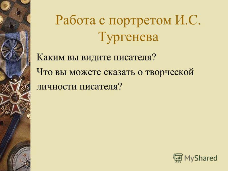 Работа с портретом И.С. Тургенева Каким вы видите писателя? Что вы можете сказать о творческой личности писателя?