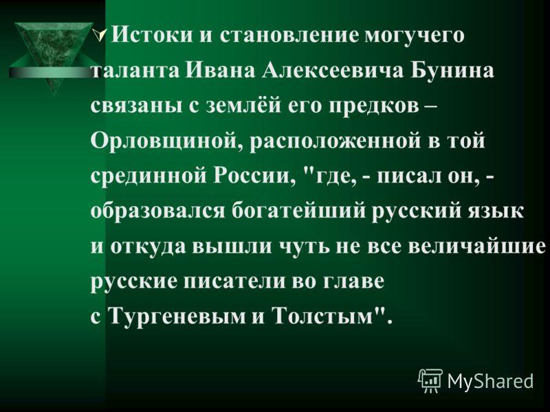 Истоки и становление могучего таланта Ивана Алексеевича Бунина связаны с землёй его предков – Орловщиной, расположенной в той срединной России,