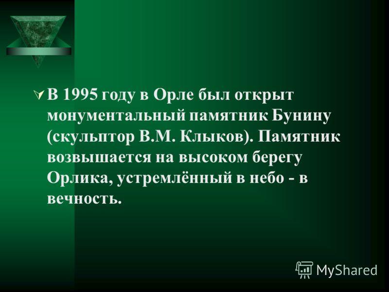 В 1995 году в Орле был открыт монументальный памятник Бунину (скульптор В.М. Клыков). Памятник возвышается на высоком берегу Орлика, устремлённый в небо - в вечность.