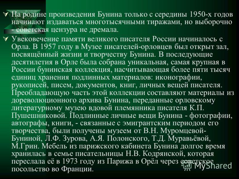 На родине произведения Бунина только с середины 1950-х годов начинают издаваться многотысячными тиражами, но выборочно - советская цензура не дремала. Увековечение памяти великого писателя России начиналось с Орла. В 1957 году в Музее писателей-орлов