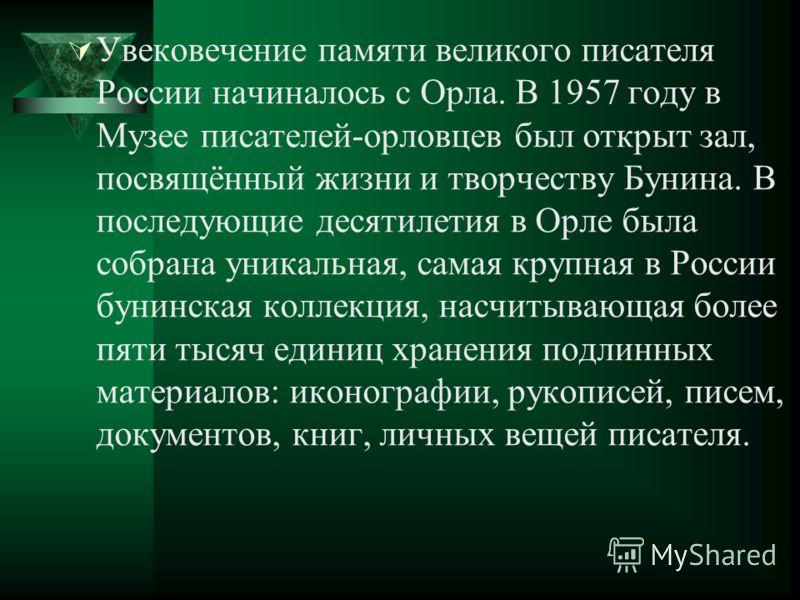 Увековечение памяти великого писателя России начиналось с Орла. В 1957 году в Музее писателей-орловцев был открыт зал, посвящённый жизни и творчеству Бунина. В последующие десятилетия в Орле была собрана уникальная, самая крупная в России бунинская к