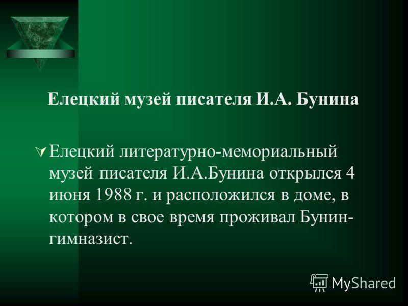 Елецкий музей писателя И.А. Бунина Елецкий литературно-мемориальный музей писателя И.А.Бунина открылся 4 июня 1988 г. и расположился в доме, в котором в свое время проживал Бунин- гимназист.