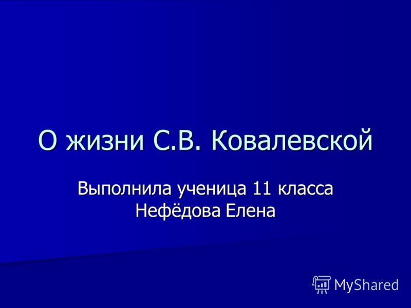 О жизни С.В. Ковалевской Выполнила ученица 11 класса Нефёдова Елена