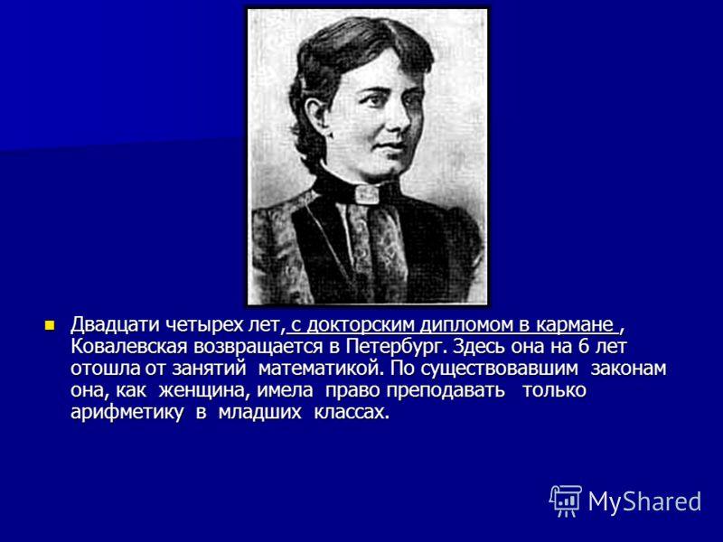 Двадцати четырех лет, с докторским дипломом в кармане, Ковалевская возвращается в Петербург. Здесь она на 6 лет отошла от занятий математикой. По существовавшим законам она, как женщина, имела право преподавать только арифметику в младших классах. Дв
