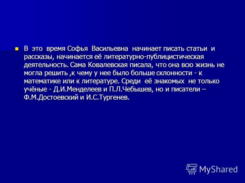 В это время Софья Васильевна начинает писать статьи и рассказы, начинается её литературно-публицистическая деятельность. Сама Ковалевская писала, что она всю жизнь не могла решить,к чему у нее было больше склонности - к математике или к литературе. С