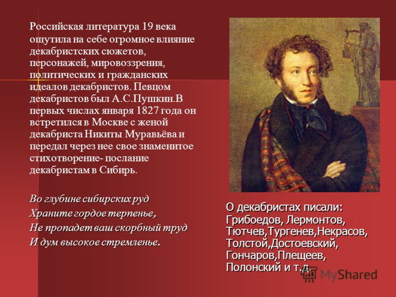 Российская литература 19 века ощутила на себе огромное влияние декабристских сюжетов, персонажей, мировоззрения, политических и гражданских идеалов декабристов. Певцом декабристов был А.С.Пушкин.В первых числах января 1827 года он встретился в Москве