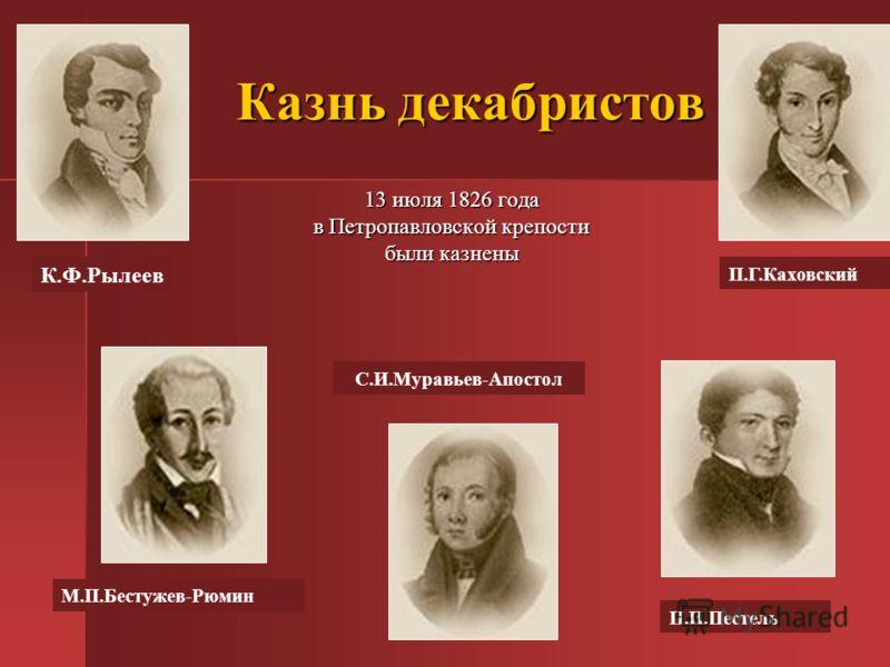 Казнь декабристов 13 июля 1826 года в Петропавловской крепости были казнены С.И.Муравьев-Апостол П.И.Пестель М.П.Бестужев-Рюмин К.Ф.Рылеев П.Г.Каховский