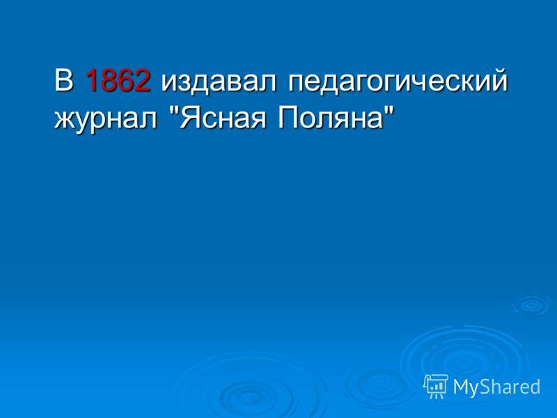 В 1862 издавал педагогический журнал Ясная Поляна В 1862 издавал педагогический журнал Ясная Поляна