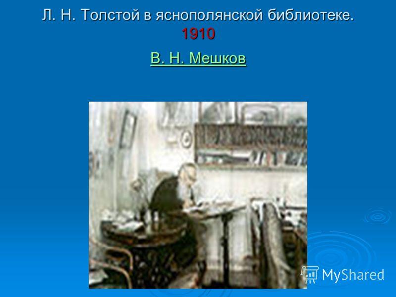 Л. Н. Толстой в яснополянской библиотеке. 1910 В. Н. Мешков В. Н. Мешков В. Н. Мешков