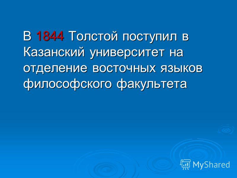 В 1844 Толстой поступил в Казанский университет на отделение восточных языков философского факультета В 1844 Толстой поступил в Казанский университет на отделение восточных языков философского факультета