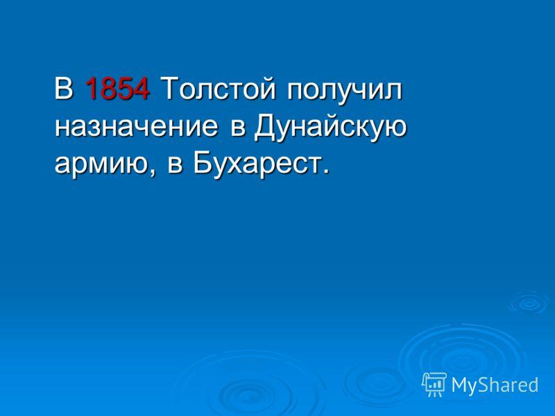 В 1854 Толстой получил назначение в Дунайскую армию, в Бухарест. В 1854 Толстой получил назначение в Дунайскую армию, в Бухарест.