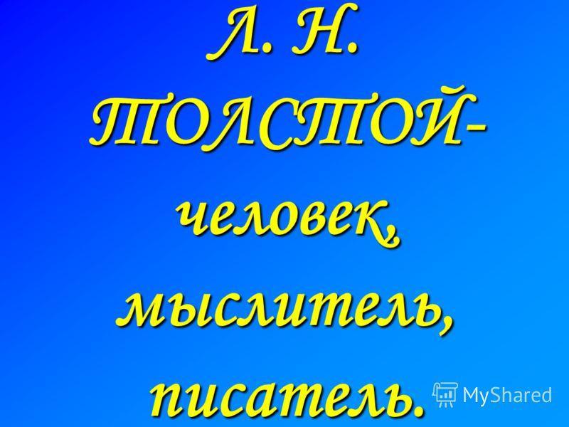 Л. Н. ТОЛСТОЙ- человек, мыслитель, писатель.
