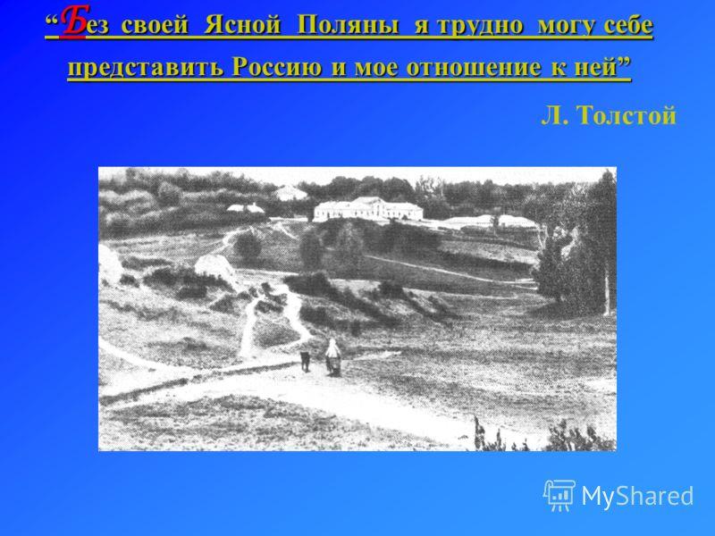 Без с с с своей Ясной Поляны я трудно могу себе представить Россию и мое отношение к ней Л. Толстой