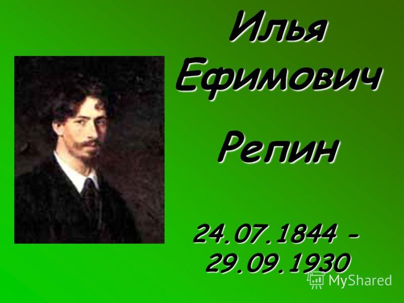 Илья Ефимович Репин 24.07.1844 - 29.09.1930
