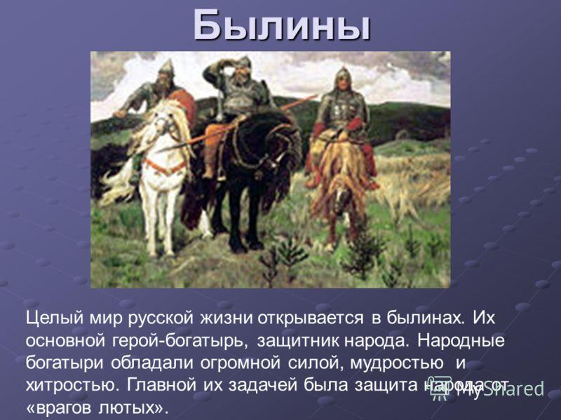 Былины Целый мир русской жизни открывается в былинах. Их основной герой-богатырь, защитник народа. Народные богатыри обладали огромной силой, мудростью и хитростью. Главной их задачей была защита народа от «врагов лютых».