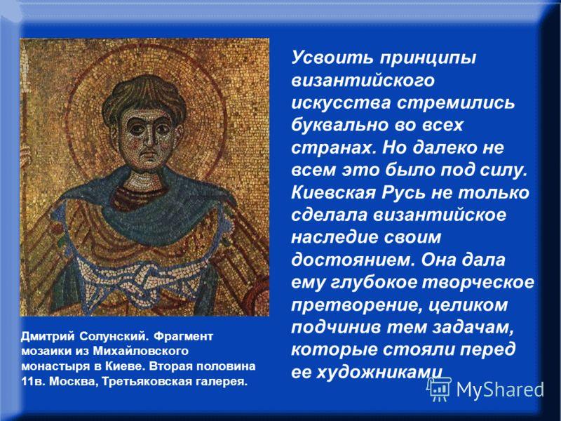 В.Н.Лазарев писал: Усвоить принципы византийского искусства стремились буквально во всех странах. Но далеко не всем это было под силу. Киевская Русь не только сделала византийское наследие своим достоянием. Она дала ему глубокое творческое претворени
