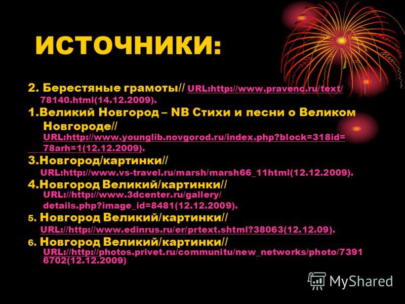 2. Берестяные грамоты// URL:http://www.pravenc.ru/text/ URL:http://www.pravenc.ru/text/ 78140.html(14.12.2009). 1.Великий Новгород – NB Стихи и песни о Великом Новгороде// URL:http://www.younglib.novgorod.ru/index.php?block=318id= URL:http://www.youn