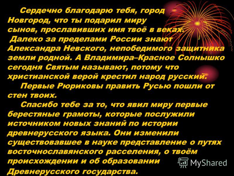Сердечно благодарю тебя, город Новгород, что ты подарил миру сынов, прославивших имя твоё в веках. Далеко за пределами России знают Александра Невского, непобедимого защитника земли родной. А Владимира–Красное Солнышко сегодня Святым называют, потому