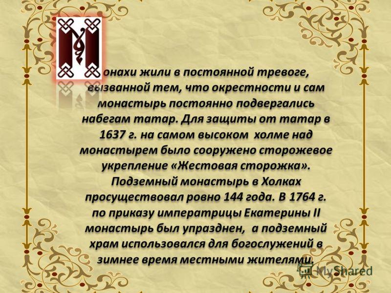 онахи жили в постоянной тревоге, вызванной тем, что окрестности и сам монастырь постоянно подвергались набегам татар. Для защиты от татар в 1637 г. на самом высоком холме над монастырем было сооружено сторожевое укрепление «Жестовая сторожка». Подзем