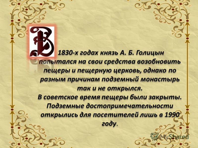 1830-х годах князь А. Б. Голицын попытался на свои средства возобновить пещеры и пещерную церковь, однако по разным причинам подземный монастырь так и не открылся. В советское время пещеры были закрыты. Подземные достопримечательности открылись для п