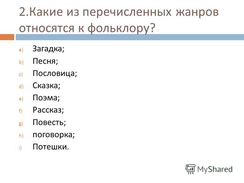 2. Какие из перечисленных жанров относятся к фольклору ? a) Загадка ; b) Песня ; c) Пословица ; d) Сказка ; e) Поэма ; f) Рассказ ; g) Повесть ; h) поговорка ; i) Потешки.
