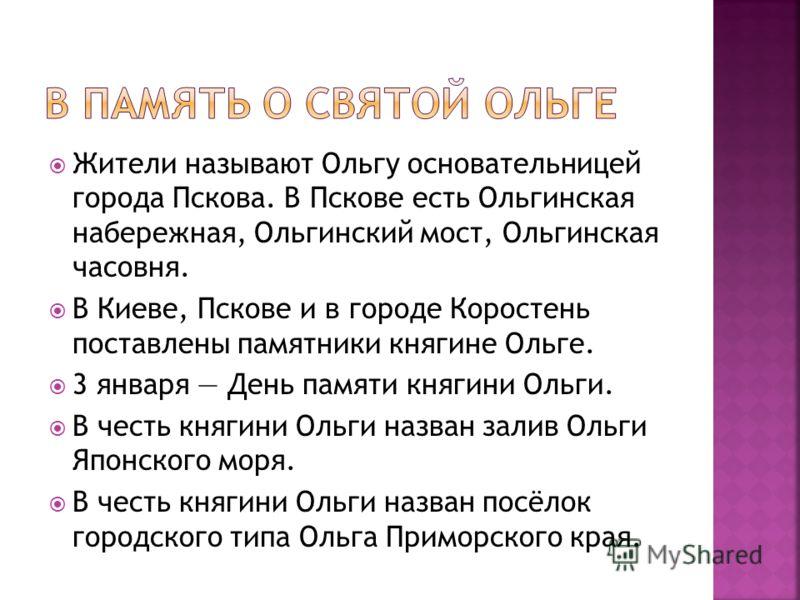 Жители называют Ольгу основательницей города Пскова. В Пскове есть Ольгинская набережная, Ольгинский мост, Ольгинская часовня. В Киеве, Пскове и в городе Коростень поставлены памятники княгине Ольге. 3 января День памяти княгини Ольги. В честь княгин