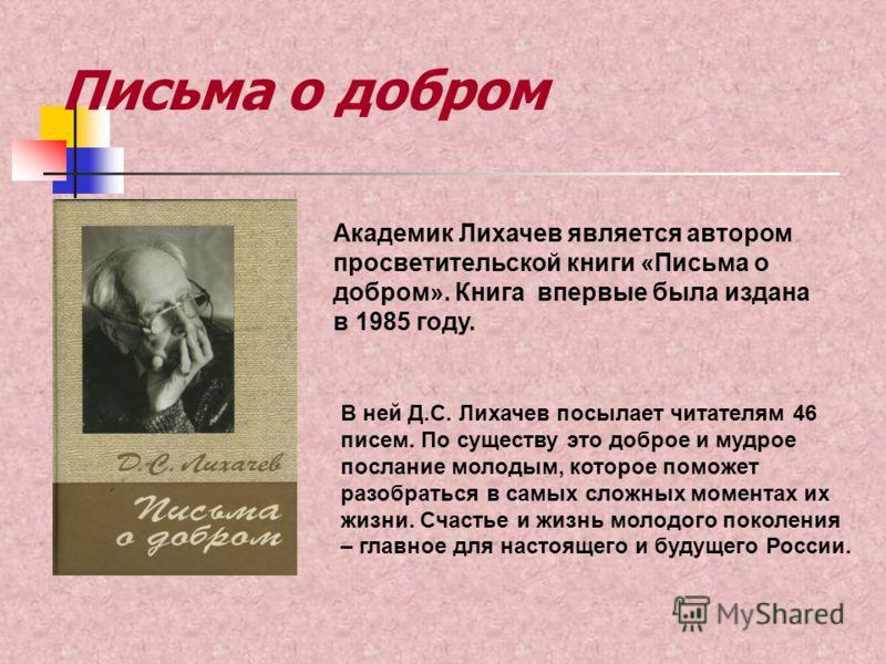 Письма о добром Академик Лихачев является автором просветительской книги «Письма о добром». Книга впервые была издана в 1985 году. В ней Д.С. Лихачев посылает читателям 46 писем. По существу это доброе и мудрое послание молодым, которое поможет разоб