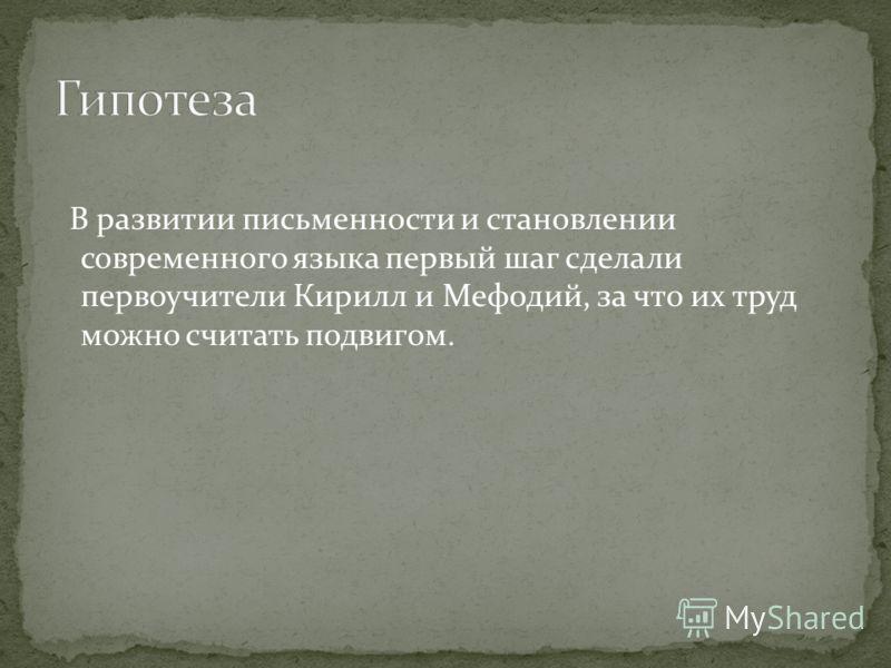 В развитии письменности и становлении современного языка первый шаг сделали первоучители Кирилл и Мефодий, за что их труд можно считать подвигом.