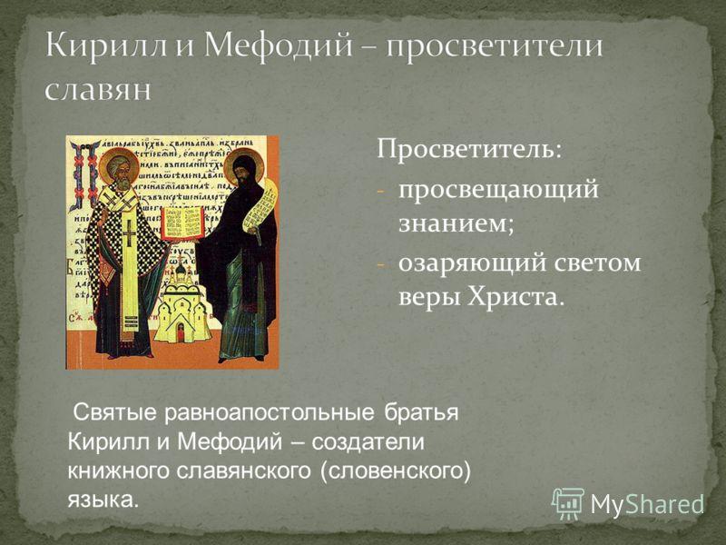 Просветитель: - просвещающий знанием; - озаряющий светом веры Христа. Святые равноапостольные братья Кирилл и Мефодий – создатели книжного славянского (словенского) языка.