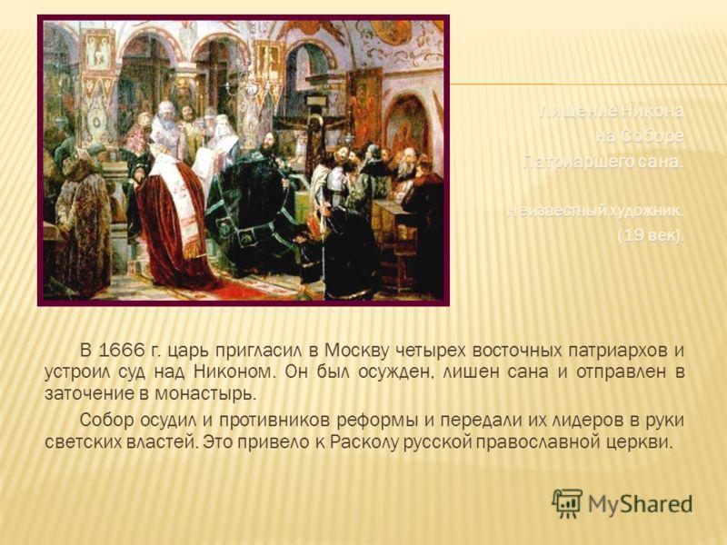 Лишение Никона на Соборе Патриаршего сана. Неизвестный художник. (19 век). В 1666 г. царь пригласил в Москву четырех восточных патриархов и устроил суд над Никоном. Он был осужден, лишен сана и отправлен в заточение в монастырь. Собор осудил и против