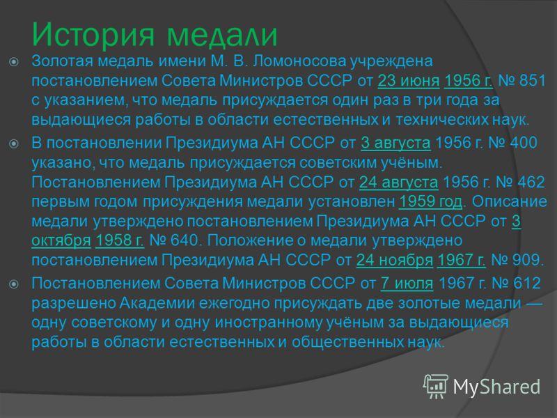 История медали Золотая медаль имени М. В. Ломоносова учреждена постановлением Совета Министров СССР от 23 июня 1956 г. 851 с указанием, что медаль присуждается один раз в три года за выдающиеся работы в области естественных и технических наук.23 июня