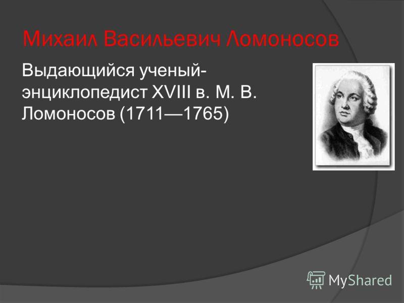 Михаил Васильевич Ломоносов Выдающийся ученый- энциклопедист XVIII в. М. В. Ломоносов (17111765)