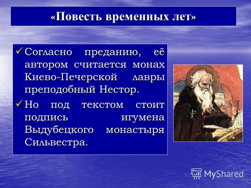 « Повесть временных лет » Согласно преданию, её автором считается монах Киево-Печерской лавры преподобный Нестор. Согласно преданию, её автором считается монах Киево-Печерской лавры преподобный Нестор. Но под текстом стоит подпись игумена Выдубецкого