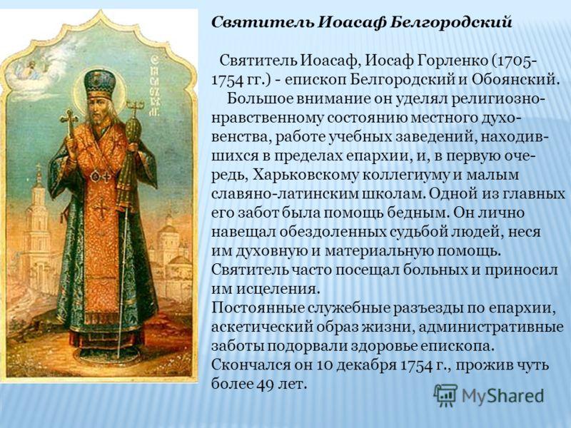 Святитель Иоасаф Белгородский Святитель Иоасаф, Иосаф Горленко (1705- 1754 гг.) - епископ Белгородский и Обоянский. Большое внимание он уделял религиозно- нравственному состоянию местного духо- венства, работе учебных заведений, находив- шихся в пред