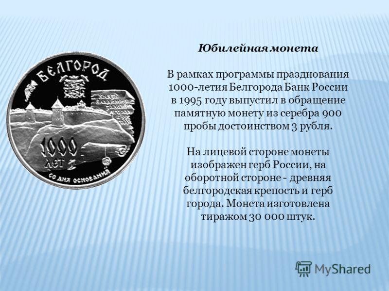Юбилейная монета В рамках программы празднования 1000-летия Белгорода Банк России в 1995 году выпустил в обращение памятную монету из серебра 900 пробы достоинством 3 рубля. На лицевой стороне монеты изображен герб России, на оборотной стороне - древ