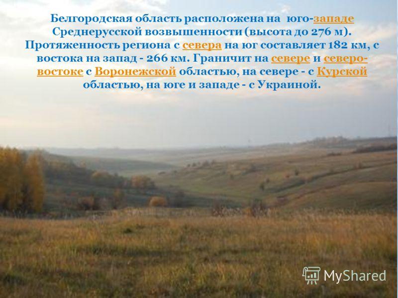Белгородская область расположена на юго-западе Среднерусской возвышенности (высота до 276 м). Протяженность региона с севера на юг составляет 182 км, с востока на запад - 266 км. Граничит на севере и северо- востоке с Воронежской областью, на севере