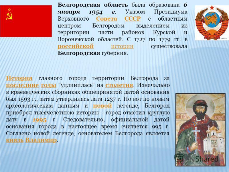 Белгородская область была образована 6 января 1954 г. Указом Президиума Верховного Совета СССР с областным центром Белгородом выделением из территории части районов Курской и Воронежской областей. С 1727 по 1779 гг. в российской истории существовала