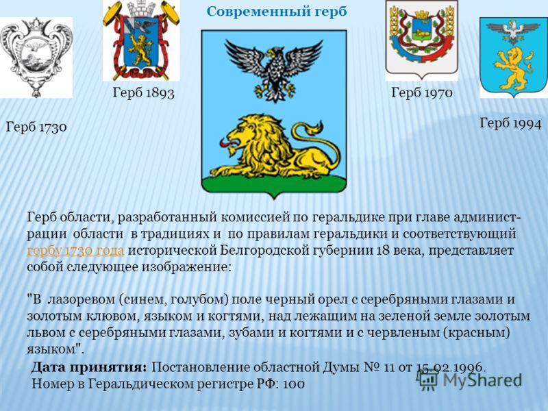 Герб области, разработанный комиссией по геральдике при главе админист- рации области в традициях и по правилам геральдики и соответствующий гербу 1730 года исторической Белгородской губернии 18 века, представляет собой следующее изображение: