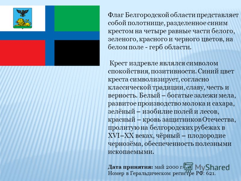 Флаг Белгородской области представляет собой полотнище, разделенное синим крестом на четыре равные части белого, зеленого, красного и черного цветов, на белом поле - герб области. Крест издревле являлся символом спокойствия, позитивности. Синий цвет