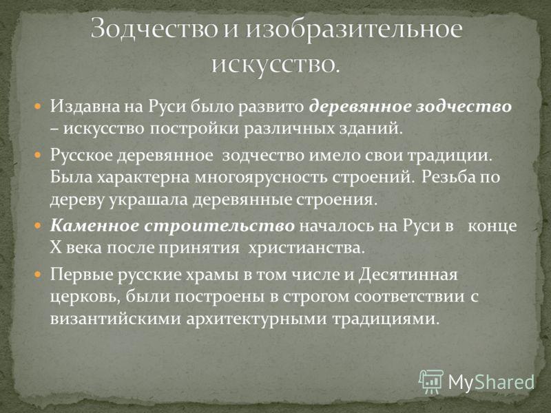 Издавна на Руси было развито деревянное зодчество – искусство постройки различных зданий. Русское деревянное зодчество имело свои традиции. Была характерна многоярусность строений. Резьба по дереву украшала деревянные строения. Каменное строительство